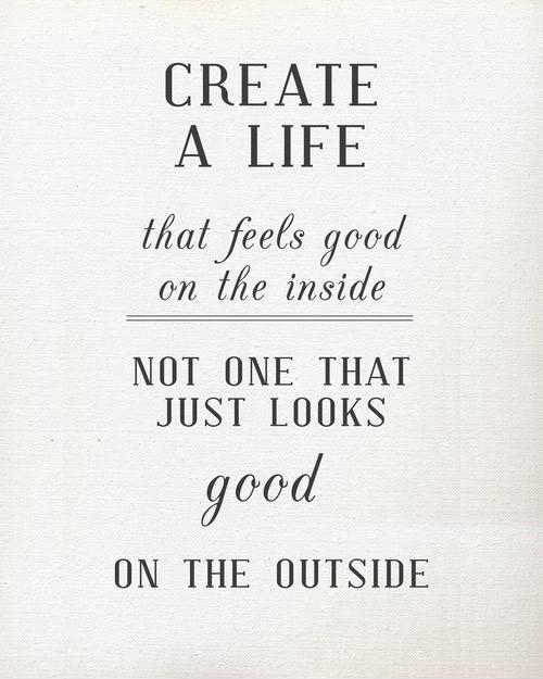 Create a Life that feels good on the inside, not one that just looks good on the outside Picture Quote #1