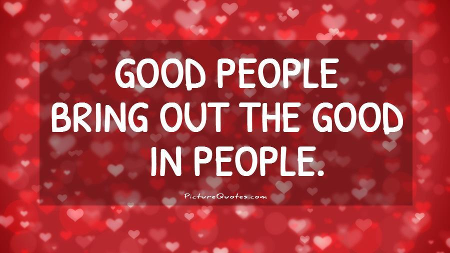 Good people bring out the good in people Picture Quote #1