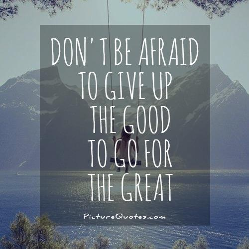 Don't be afraid to give up the good to go for the great Picture Quote #1