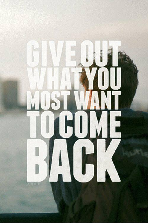Give out what you most want to come back Picture Quote #1