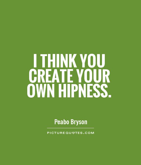 I think you create your own hipness Picture Quote #1