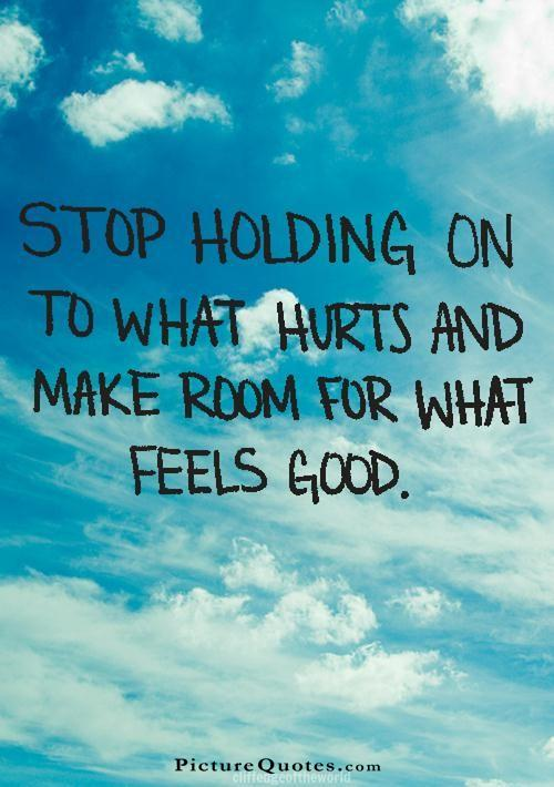Stop holding on to what hurts and make room for what feels good Picture Quote #1