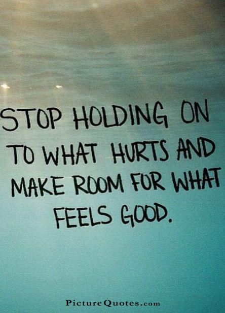 Stop holding on to what hurts and make room for what feels good Picture Quote #2