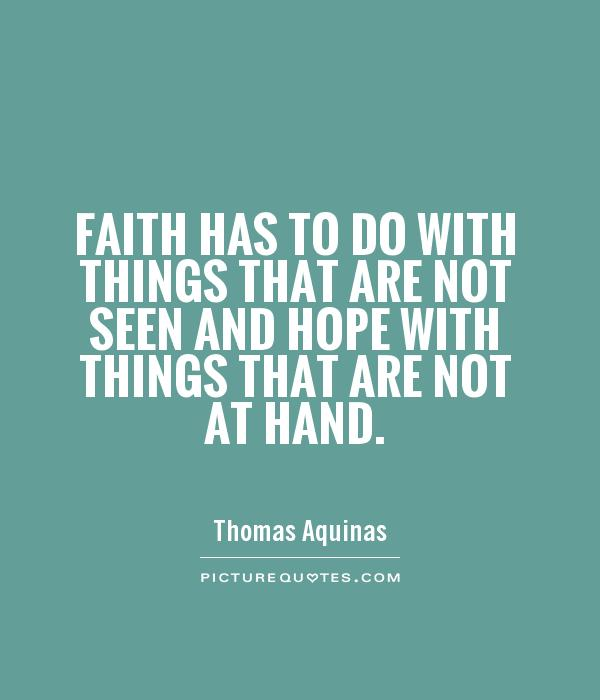 Faith has to do with things that are not seen and hope with things that are not at hand Picture Quote #1
