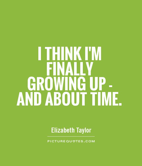 I think I'm finally growing up - and about time Picture Quote #1