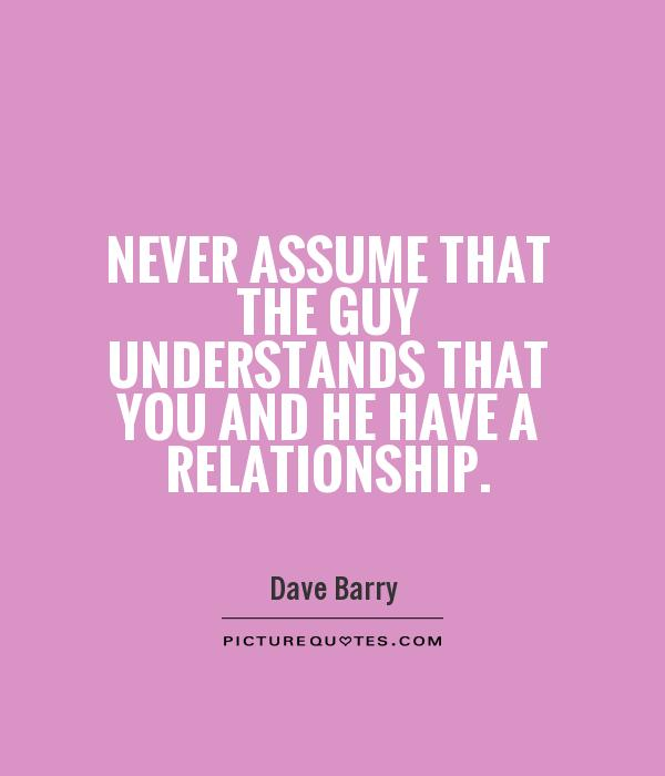 Never assume that the guy understands that you and he have a relationship Picture Quote #1
