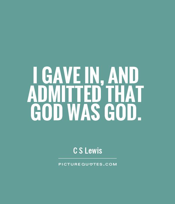 I gave in, and admitted that God was God Picture Quote #1