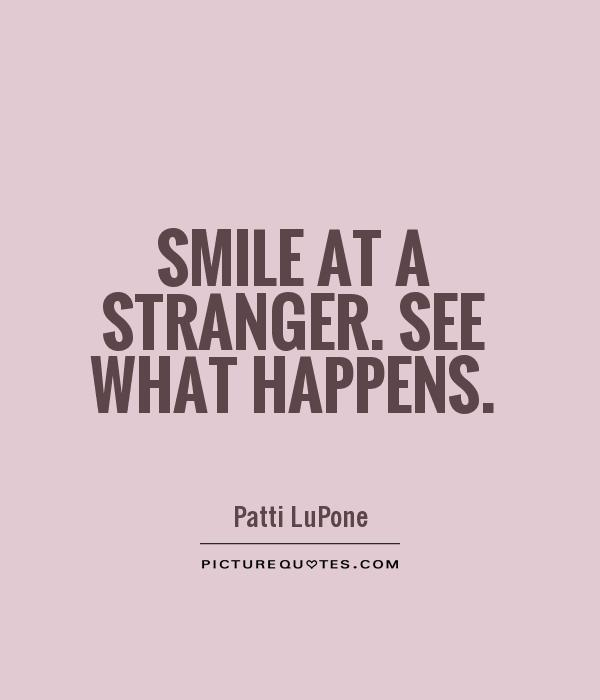 Smile at a stranger. See what happens Picture Quote #1