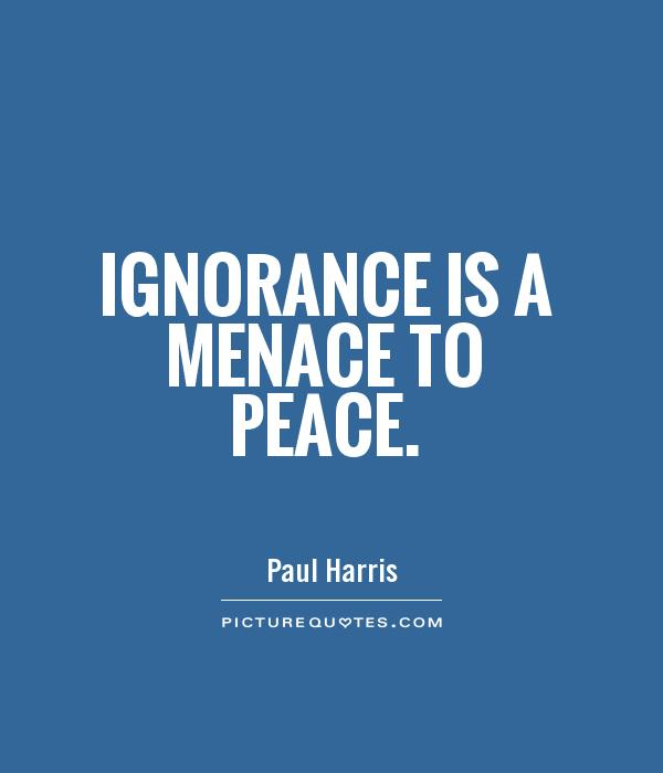 Ignorance is a menace to peace Picture Quote #1
