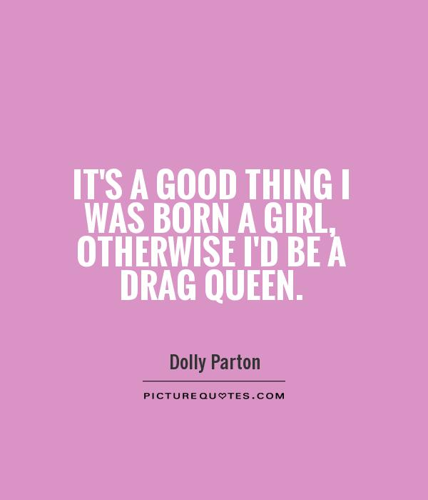 It's a good thing I was born a girl, otherwise I'd be a drag queen Picture Quote #1