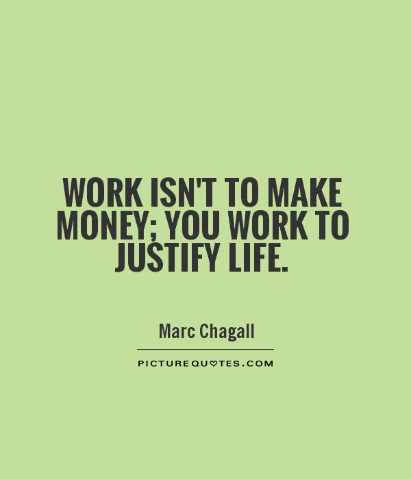 Work isn't to make money; you work to justify life Picture Quote #1