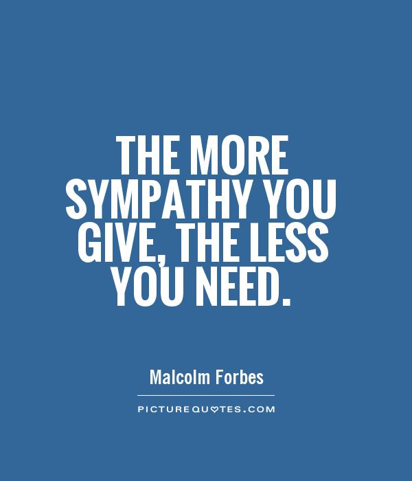 The more sympathy you give, the less you need Picture Quote #1