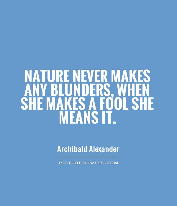 Nature never makes any blunders, when she makes a fool she means it Picture Quote #1