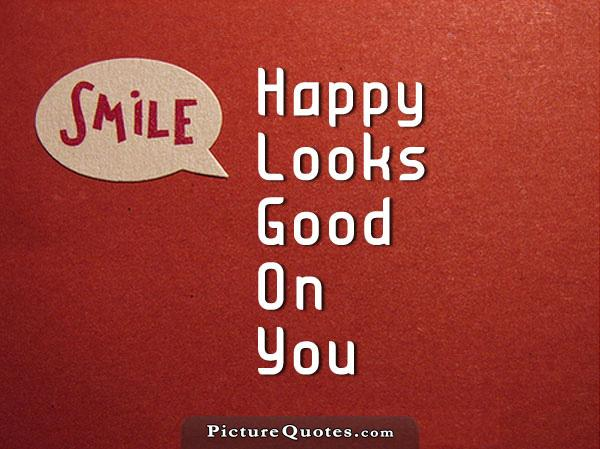 Smile, happy looks good on you Picture Quote #2