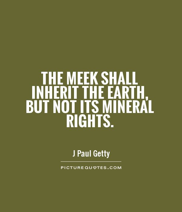The meek shall inherit the Earth, but not its mineral rights Picture Quote #1