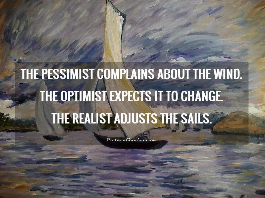 The pessimist complains about the wind. The optimist expects it to change. The realist adjusts the sails Picture Quote #1