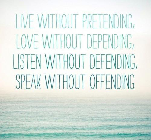 Live without pretending, Love without depending, Listen without defending, Speak without offending Picture Quote #1