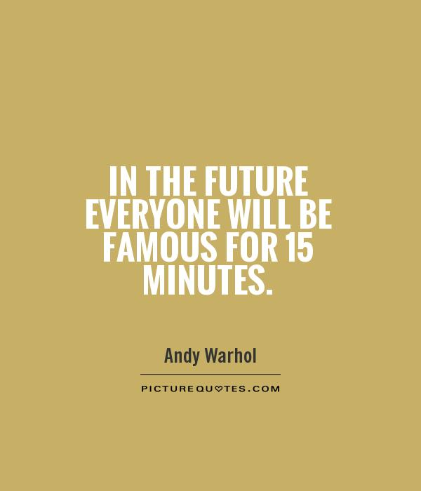 In the future everyone will be famous for 15 minutes Picture Quote #1