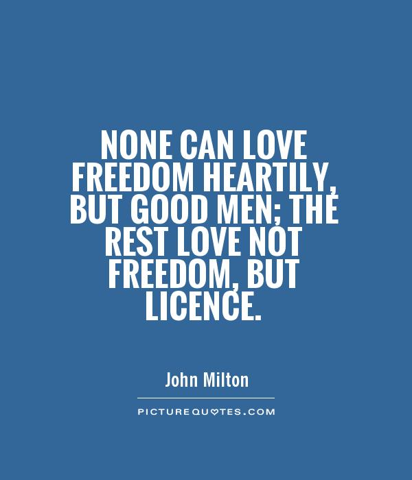 None can love freedom heartily, but good men; the rest love not freedom, but licence Picture Quote #1