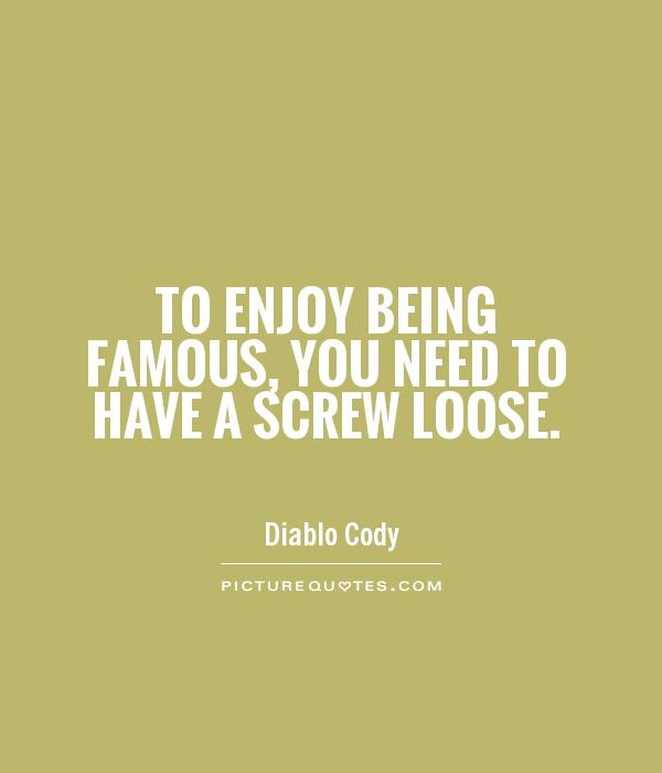 To enjoy being famous, you need to have a screw loose Picture Quote #1