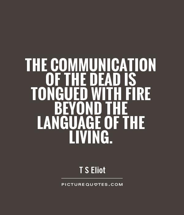 The communication of the dead is tongued with fire beyond the language of the living Picture Quote #1