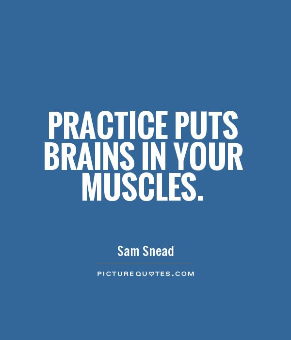Practice puts brains in your muscles Picture Quote #1