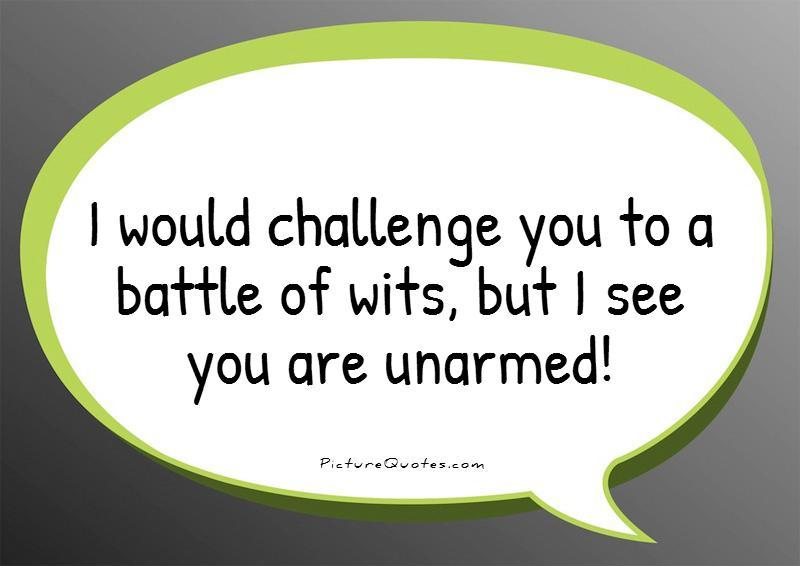 I would challenge you to a battle of wits, but I see you are unarmed! Picture Quote #1