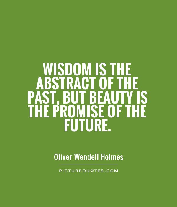 Wisdom is the abstract of the past, but beauty is the promise of the future Picture Quote #1
