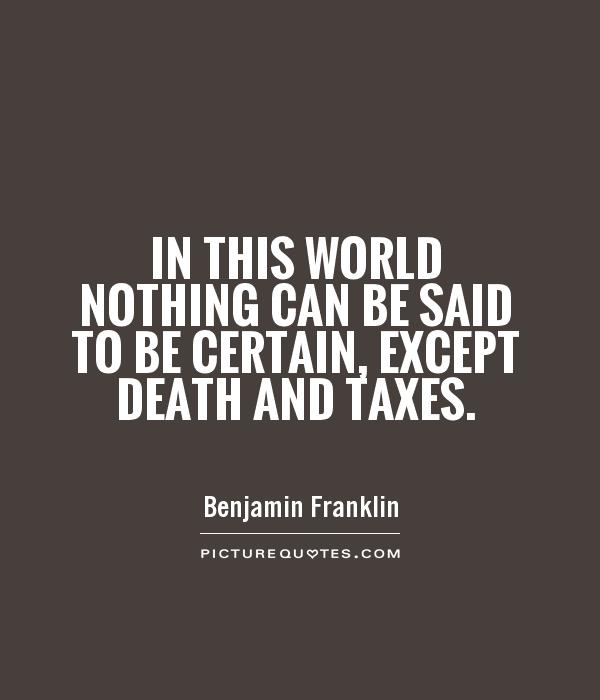 Quotes About Taxes Alluring In This World Nothing Can Be Said To Be Certain Except Death
