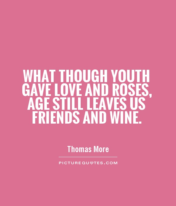 Quotes About Wine And Friendship Mesmerizing What Though Youth Gave Love And Roses Age Still Leaves Us