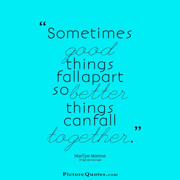 Sometimes good things fall apart so better things can fall together Picture Quote #4