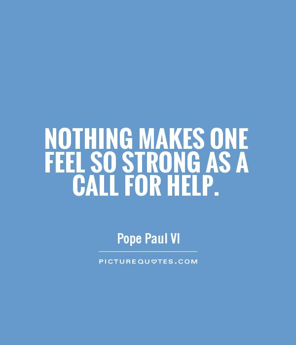 Nothing makes one feel so strong as a call for help Picture Quote #1