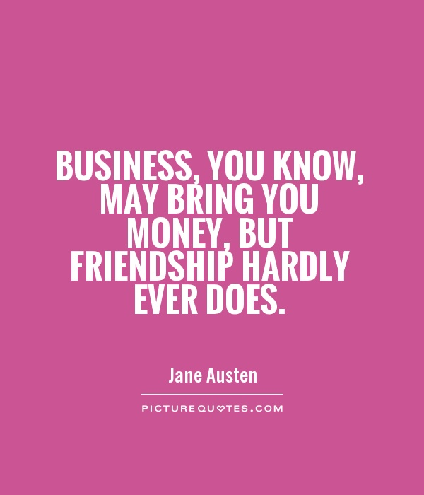 Beautiful Business, You Know, May Bring You Money, But Friendship Hardly Ever Does