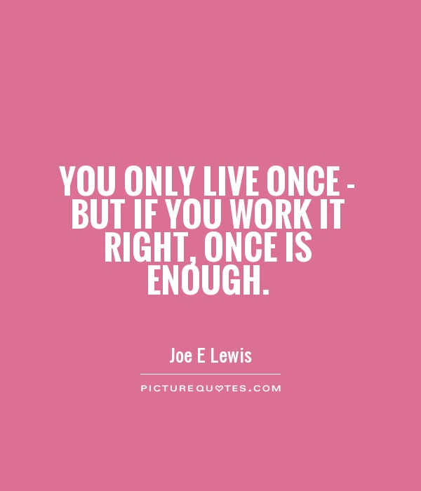 You only live once - but if you work it right, once is enough Picture Quote #1
