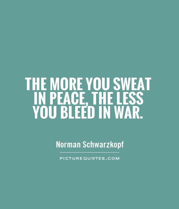 The more you sweat in peace, the less you bleed in war Picture Quote #1