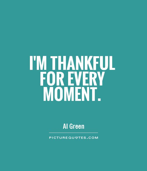 I'm thankful for every moment Picture Quote #1