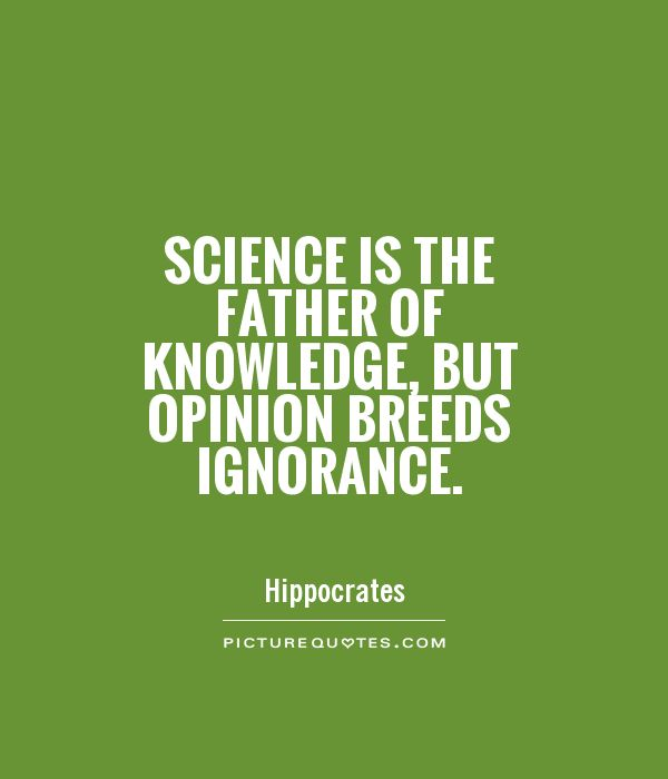 Science is the father of knowledge, but opinion breeds ignorance Picture Quote #1