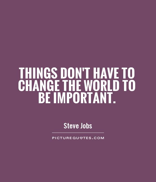 Things don't have to change the world to be important Picture Quote #1