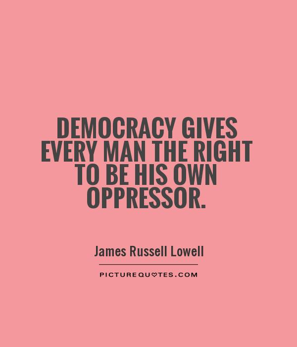 Democracy gives every man the right to be his own oppressor Picture Quote #1