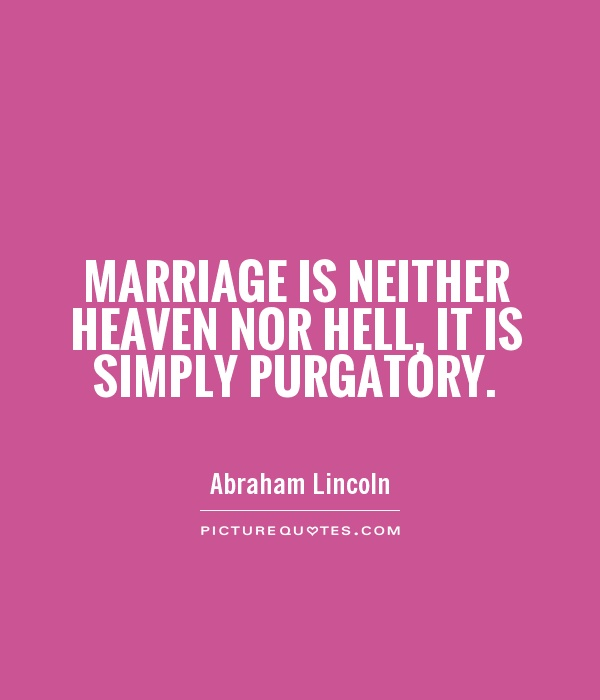 Marriage is neither heaven nor hell, it is simply purgatory. Picture Quote #1