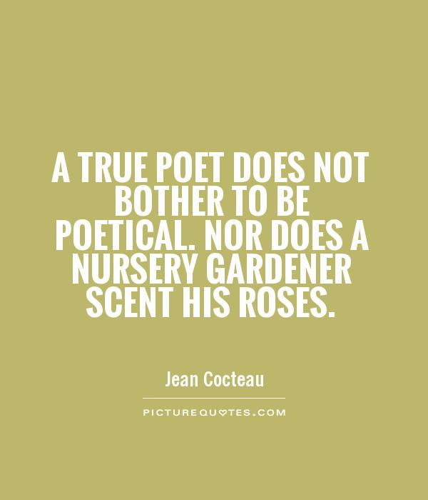 A true poet does not bother to be poetical. Nor does a nursery gardener scent his roses Picture Quote #1