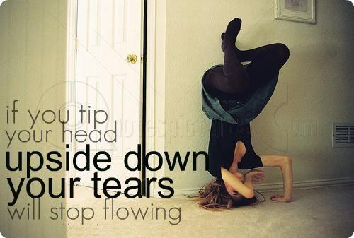 If you tip your head upside down your tear will stop flowing Picture Quote #1