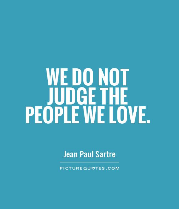 We do not judge the people we love Picture Quote #1
