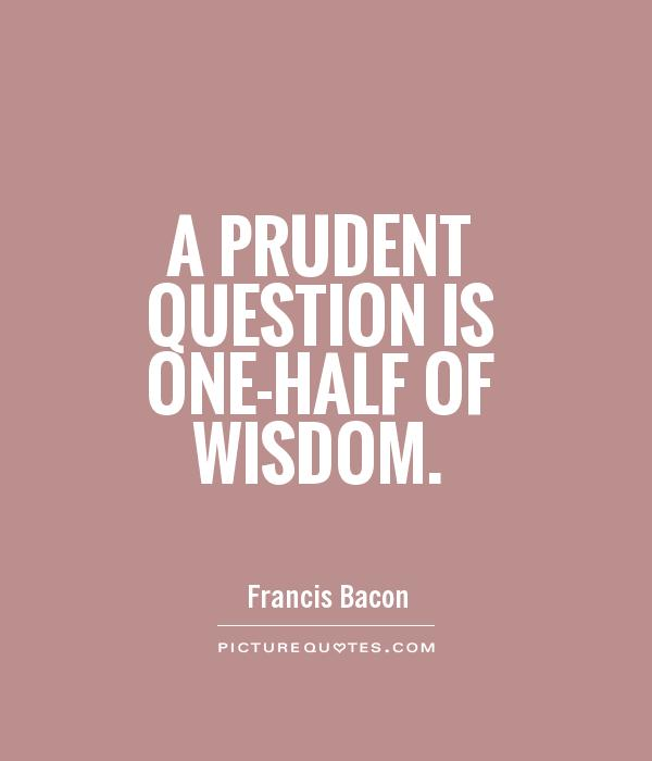 A prudent question is one-half of wisdom Picture Quote #1