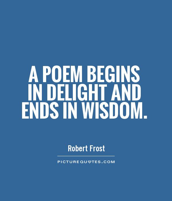 A poem begins in delight and ends in wisdom Picture Quote #1