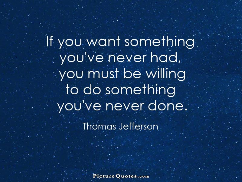 If you want something you've never had, you must be willing to do something you've never done Picture Quote #1
