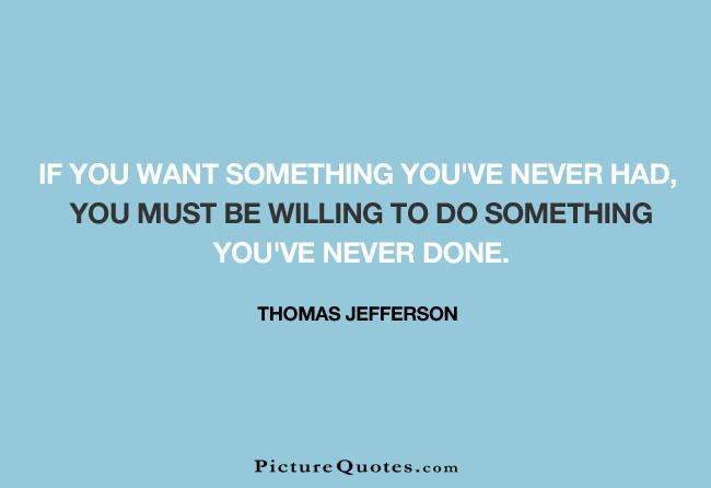 If you want something you've never had, you must be willing to do something you've never done Picture Quote #2