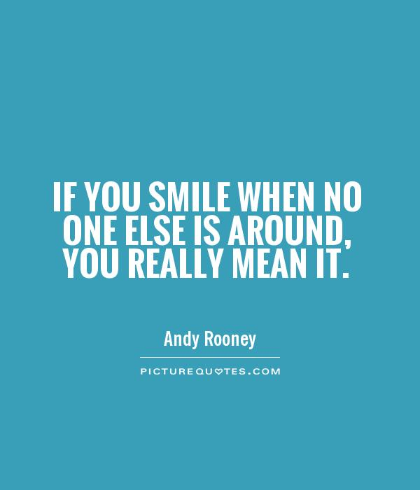 If you smile when no one else is around, you really mean it Picture Quote #1