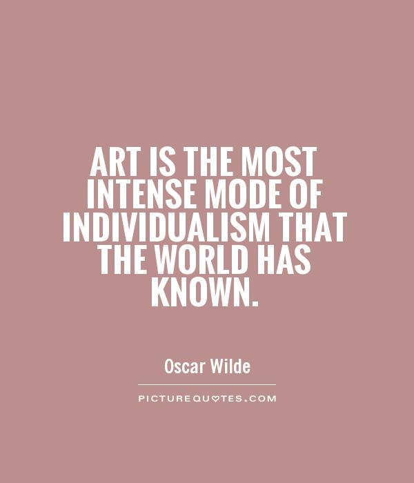 Art is the most intense mode of individualism that the world has known Picture Quote #1