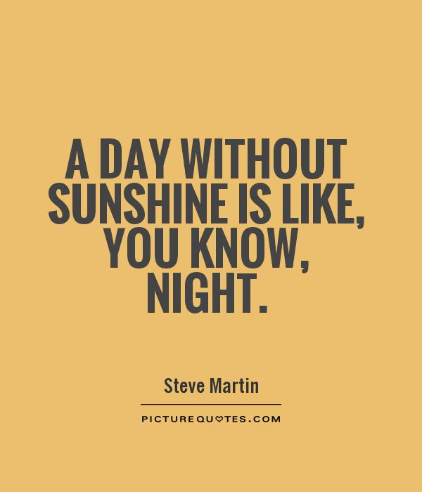 A day without sunshine is like, you know, night | Picture Quotes